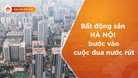 Bất động sản Hà Nội bước vào cuộc đua nước rút