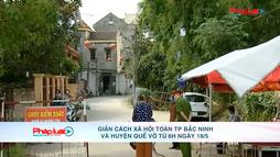 Giãn cách xã hội toàn TP Bắc Ninh và huyện Quế Võ từ 6h ngày 18/5