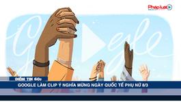 Google làm clip ý nghĩa mừng ngày Quốc tế Phụ nữ - Điểm tin 60s ngày 08/03