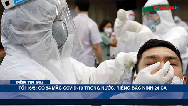 Điểm tin 60s ngày 16/05 - Tối 16/5: Có 54 mắc COVID-19 trong nước, riêng Bắc Ninh 24 ca